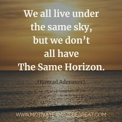 "Inspirational Words Of Wisdom About Life: ""We all live under the same sky, but we don't all have the same horizon."" - Konrad Adenauer"