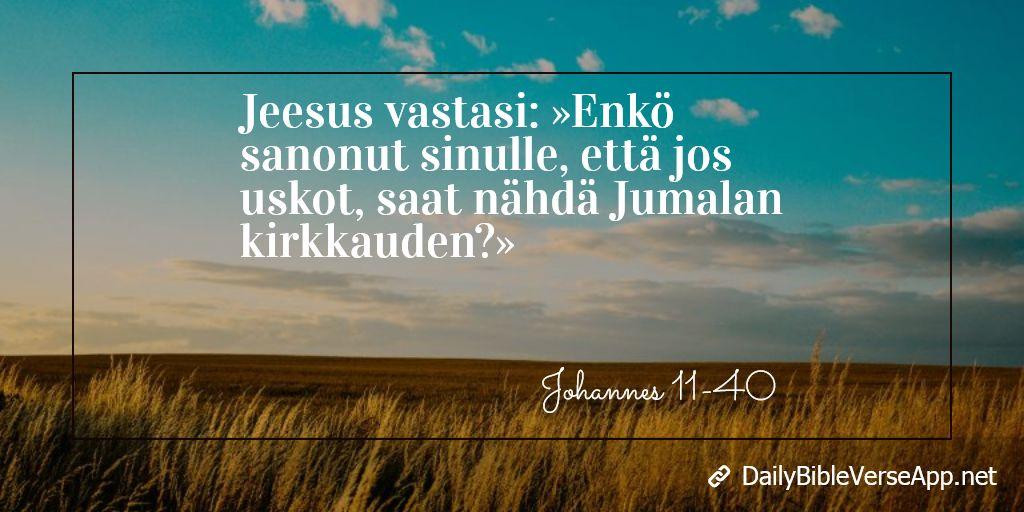 Jeesus vastasi: »Enkö sanonut sinulle, että jos uskot, saat nähdä Jumalan kirkkauden?»