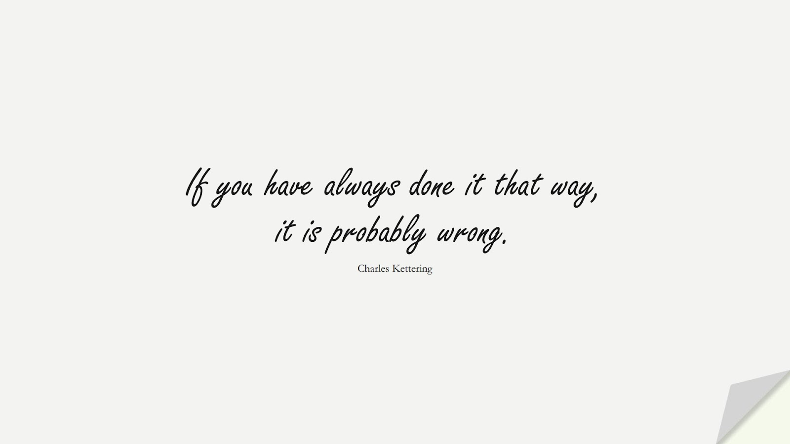 If you have always done it that way, it is probably wrong. (Charles Kettering);  #ChangeQuotes