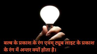 बल्ब के प्रकाश के रंग एवम् ट्यूब लाइट के प्रकाश के रंग में अन्तर क्यों होता है।