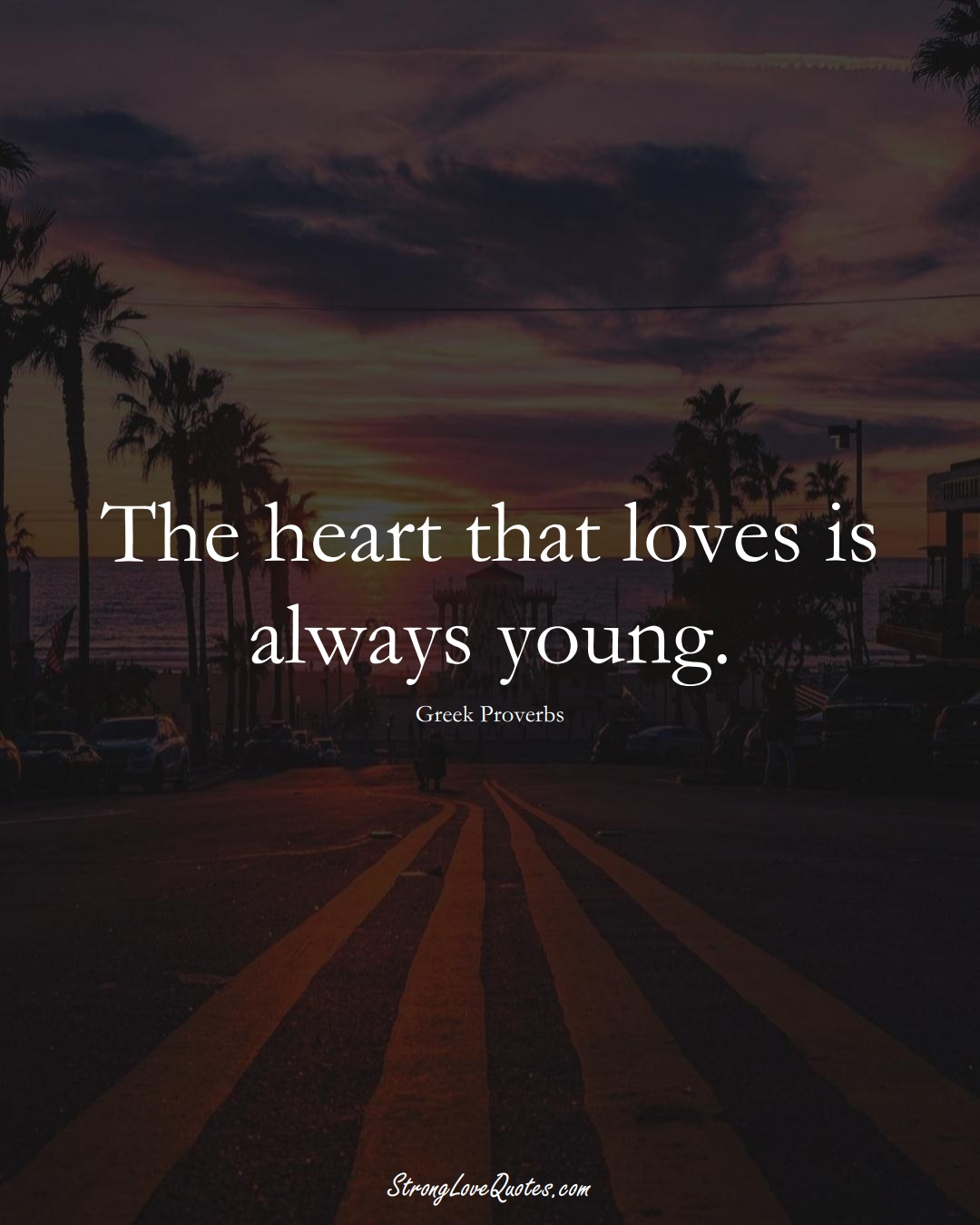 The heart that loves is always young. (Greek Sayings);  #EuropeanSayings