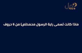ماذا كانت تسمى راية الرسول محمد(ص) من 6 حروف