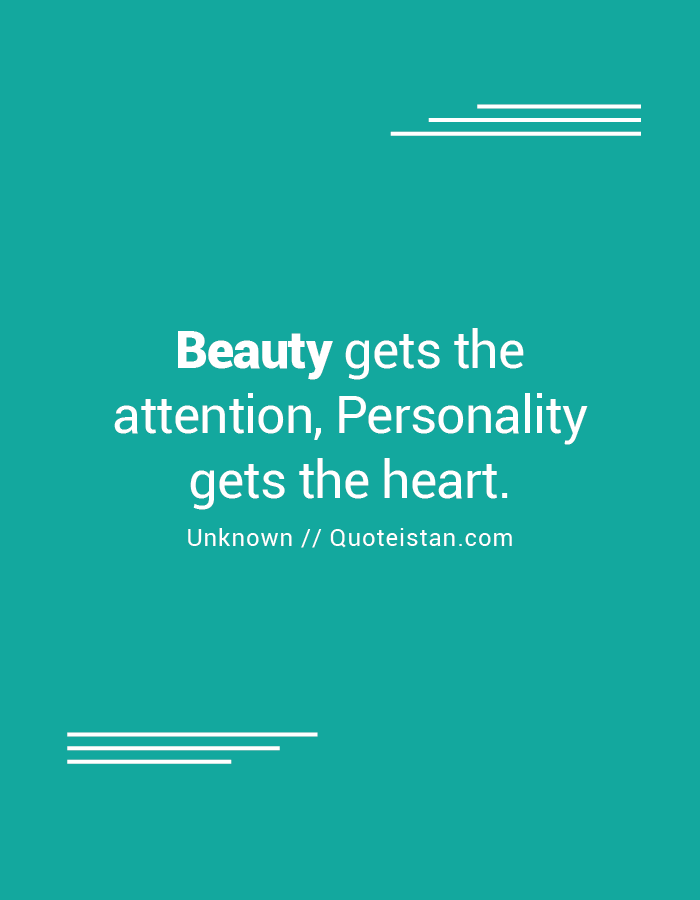 Beauty gets the attention, Personality gets the heart.