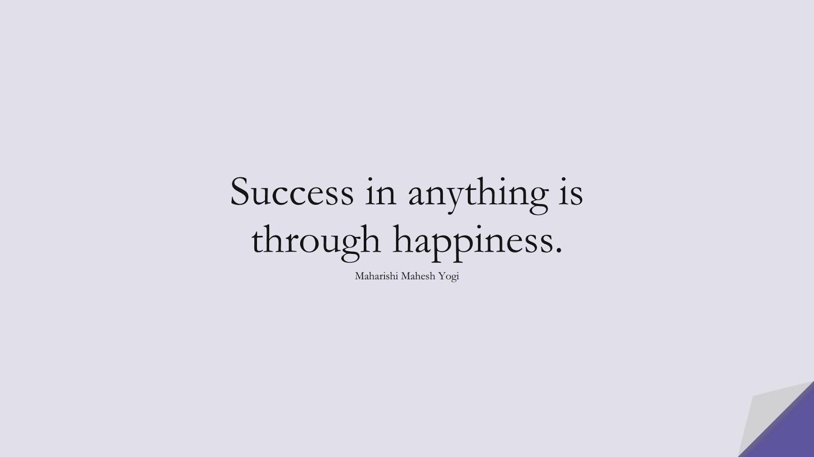 Success in anything is through happiness. (Maharishi Mahesh Yogi);  #SuccessQuotes