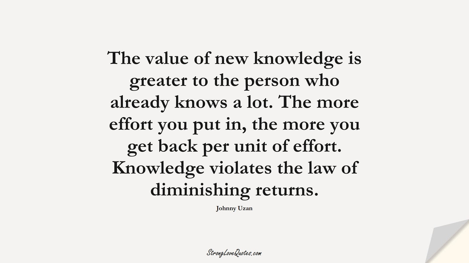 The value of new knowledge is greater to the person who already knows a lot. The more effort you put in, the more you get back per unit of effort. Knowledge violates the law of diminishing returns. (Johnny Uzan);  #KnowledgeQuotes