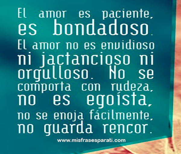 El amor es paciente, es bondadoso. el amor no es envidioso ni jactancioso ni orgulloso. no se comporta con rudeza, no es egoísta, no se enoja fácilmente, no guarda rencor.