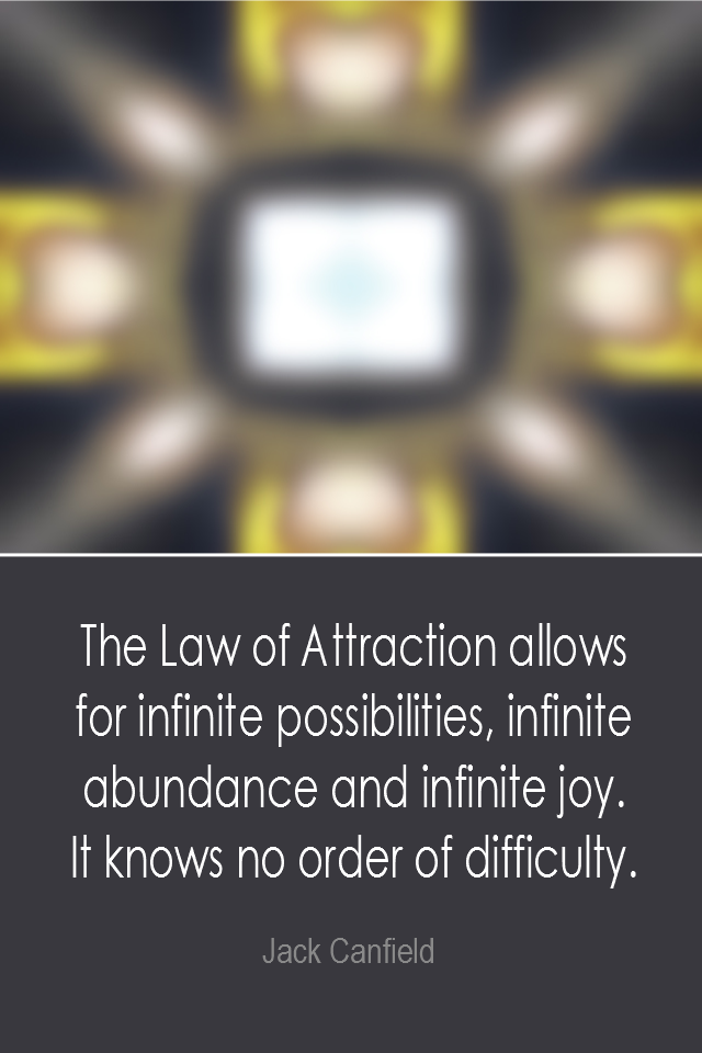 visual quote - image quotation: The Law of Attraction allows for infinite possibilities, infinite abundance and infinite joy. It knows no order of difficulty. - Jack Canfield