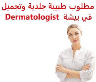 وظائف السعودية مطلوب طبيبة جلدية وتجميل في بيشة  Dermatologist