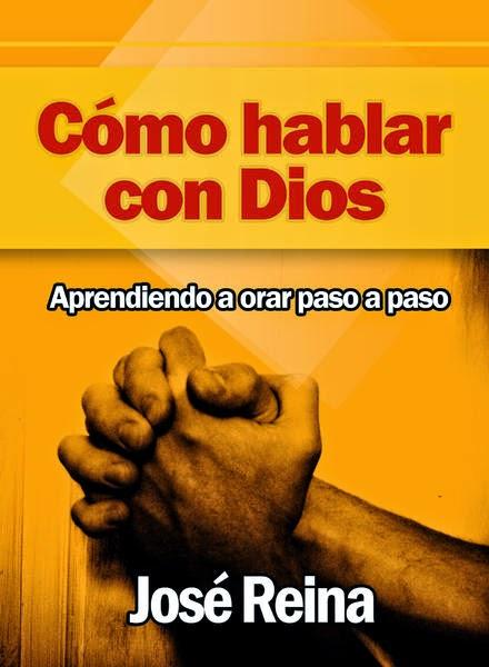 José Reina-Cómo Hablar Con Dios:Aprendiendo a Orar Paso a Paso-