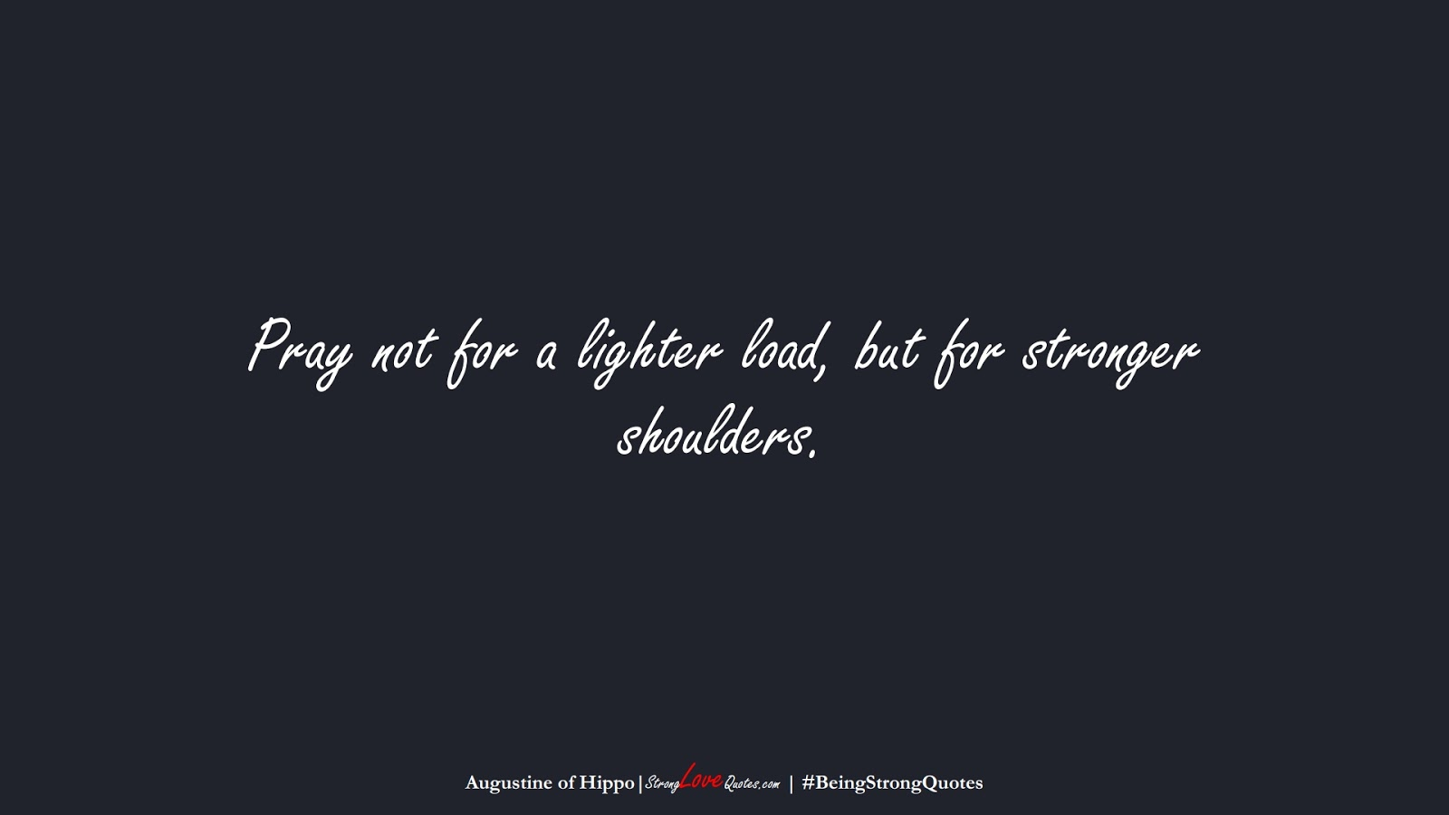 Pray not for a lighter load, but for stronger shoulders. (Augustine of Hippo);  #BeingStrongQuotes