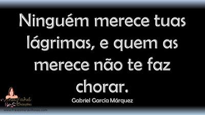 Ninguém merece tuas lágrimas, e quem as merece não te faz chorar. Gabriel García Márquez