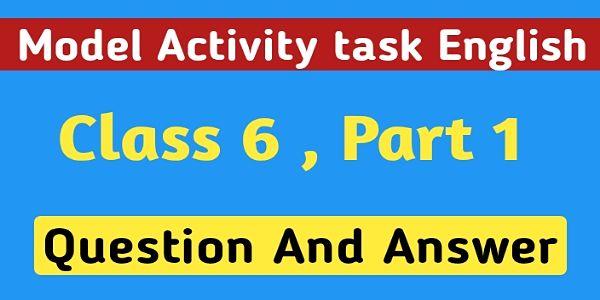 ষষ্ঠ শ্রেণির ইংরেজি মডেল অ্যাক্টিভিটি টাস্ক পার্ট 1 । Model Activity Task English Class 6 Question And Answer Part 1 ।