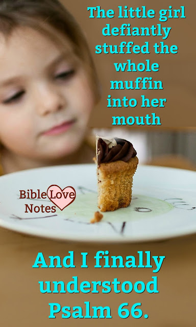 I love the wonderful way God revealed the meaning of Psalm 66 to me. All it took was a little girl and a muffin.