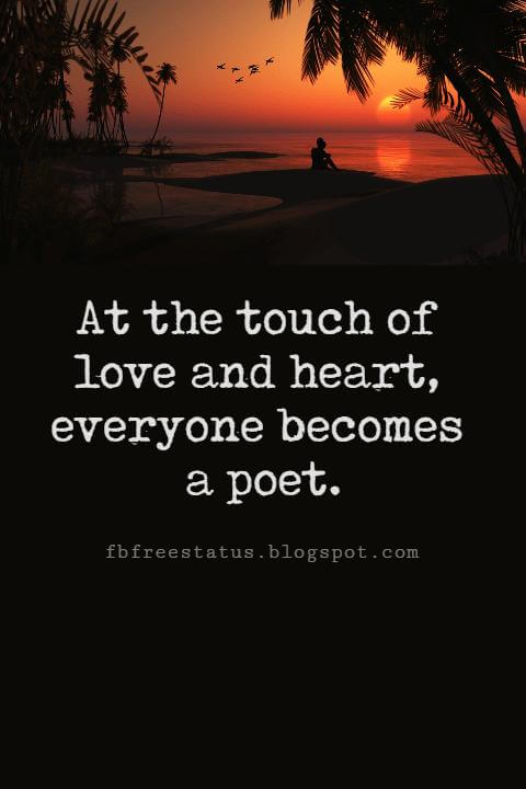Valentines Day Quotes, At the touch of love and heart, everyone becomes a poet. - Plato