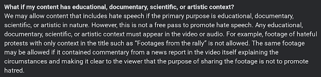 "We may allow content that includes hate speech if the primary purpose is educational, documentary, scientific, or artistic in nature. However, this is not a free pass to promote hate speech. Any educational, documentary, scientific, or artistic context must appear in the video or audio. For example, footage of hateful protests with only context in the title such as ""Footages from the rally"" is not allowed. The same footage may be allowed if it contained commentary from a news report in the video itself explaining the circumstances and making it clear to the viewer that the purpose of sharing the footage is not to promote hatred."