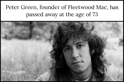Peter Green, founder of Fleetwood Mac, has passed away at the age of 73