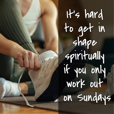 It's hard to get in shape spiritually if you only work out on Sundays