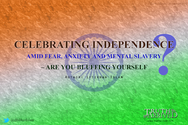 Truth Arrived News: Celebrating Independence amid fear, anxiety and mental slavery – Are you bluffing yourself? - By Iftikhar Islam