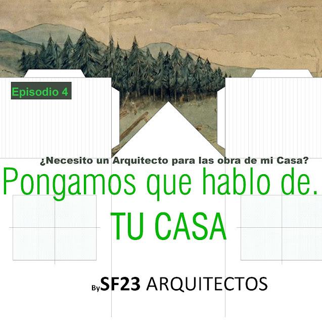 Pongamos que hablo de...TU CASA.  ¿Necesito un Arquitecto para las obra de mi Casa?. Episodio 4 #sf23podcast