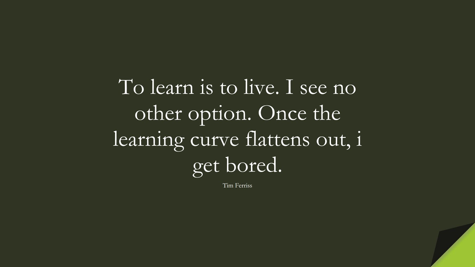 To learn is to live. I see no other option. Once the learning curve flattens out, i get bored. (Tim Ferriss);  #TimFerrissQuotes
