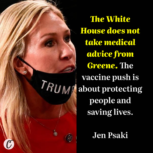 The White House does not take medical advice from Greene. The vaccine push is about protecting people and saving lives. — White House press secretary Jen Psaki