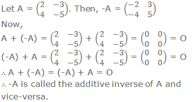 Let A = (■(2&-3@4&-5)). Then, -A = (■(-2&3@-4&5)) Now, A + (-A) = (■(2&-3@4&-5)) + (■(2&-3@4&-5)) = (■(0&0@0&0)) = O (-A) + A = (■(2&-3@4&-5)) + (■(2&-3@4&-5)) = (■(0&0@0&0)) = O ∴ A + (-A) = (-A) + A = O ∴ -A is called the additive inverse of A and vice-versa.