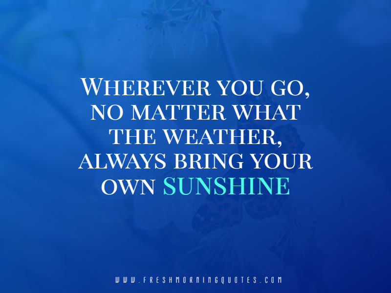 wherever you go always bring your own sunshine
