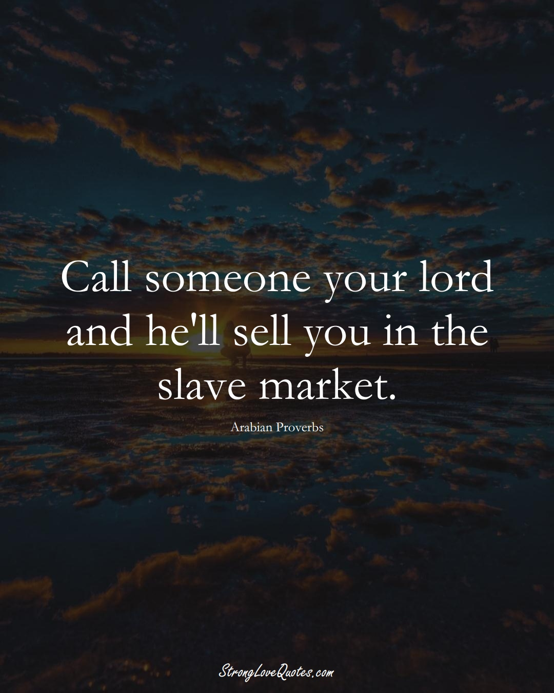 Call someone your lord and he'll sell you in the slave market. (Arabian Sayings);  #aVarietyofCulturesSayings
