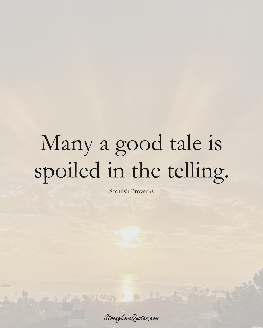 Many a good tale is spoiled in the telling. (Scottish Sayings);  #EuropeanSayings