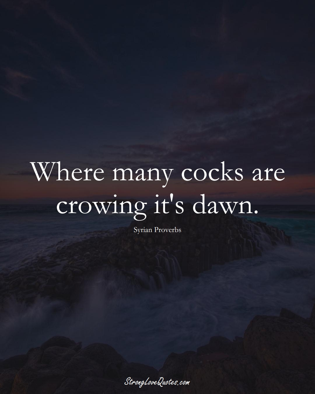 Where many cocks are crowing it's dawn. (Syrian Sayings);  #MiddleEasternSayings