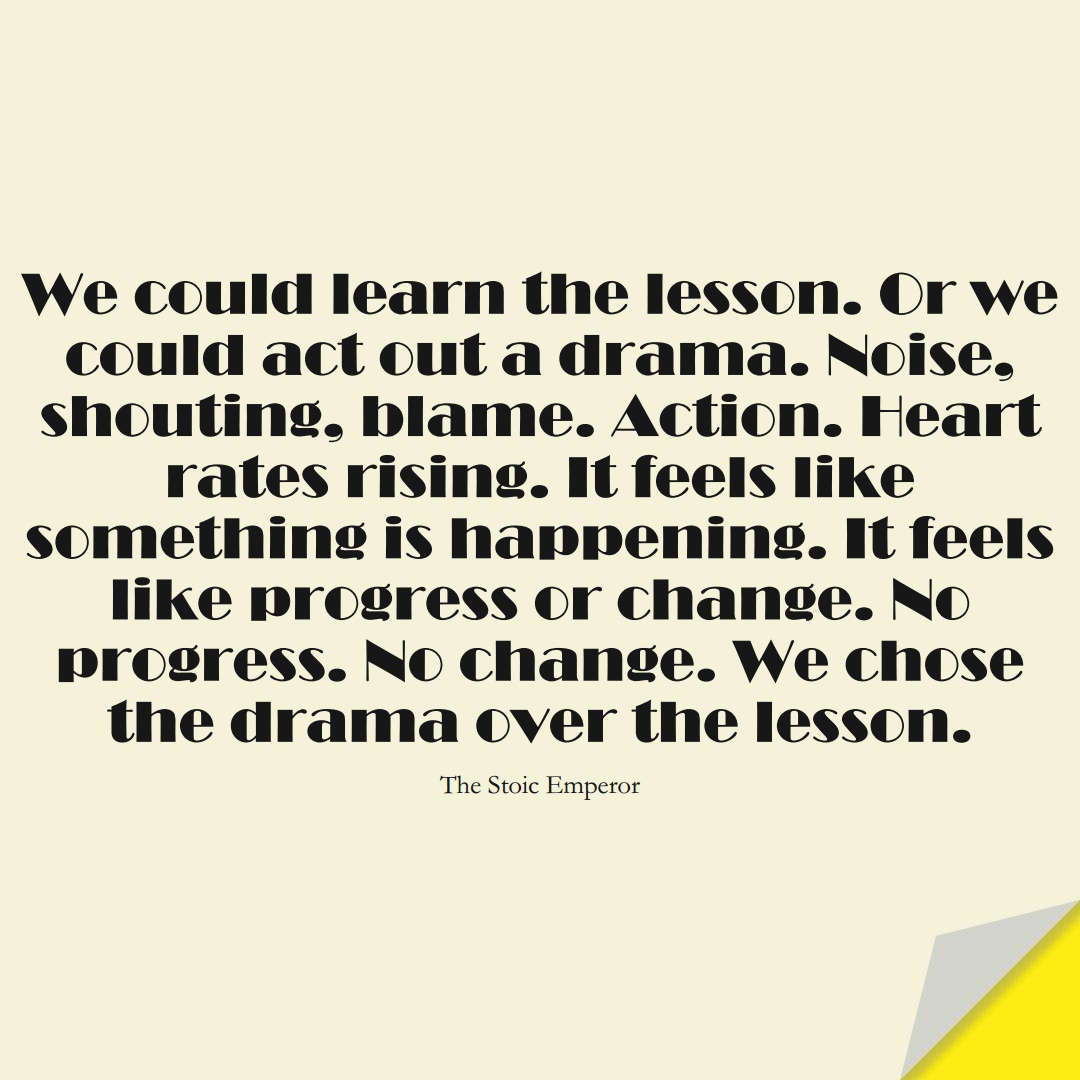 We could learn the lesson. Or we could act out a drama. Noise, shouting, blame. Action. Heart rates rising. It feels like something is happening. It feels like progress or change. No progress. No change. We chose the drama over the lesson. (The Stoic Emperor);  #LearningQuotes