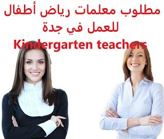 وظائف السعودية مطلوب معلمات رياض أطفال للعمل في جدة Kindergarten teachers