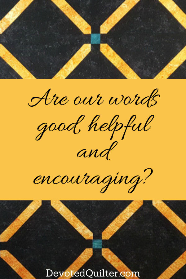 Are our words good, helpful and encouraging | DevotedQuilter.com