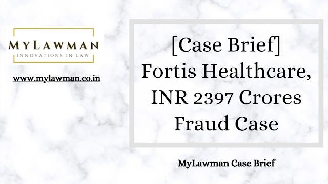 [Case Brief] Fortis Healthcare, INR 2397 Crores Fraud case