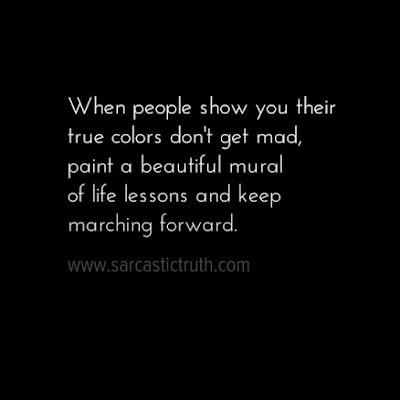 When people show you their true colors don't get mad, paint a beautiful mural of life lessons and keep marching forward