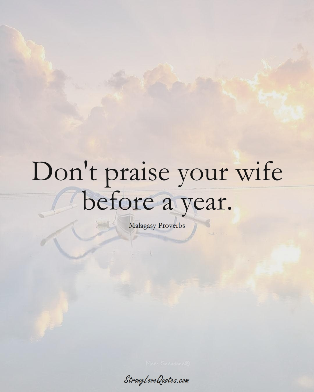 Don't praise your wife before a year. (Malagasy Sayings);  #AfricanSayings