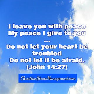I leave you with peace. My peace I give to you ... Do not let your  heart be troubled. Do not let it be afraid. (John 14:27)