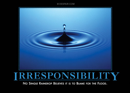 No single raindrop believes it is to blame for the flood
