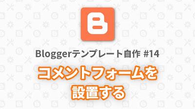 Bloggerテンプレート自作 #14:コメントフォームを設置する