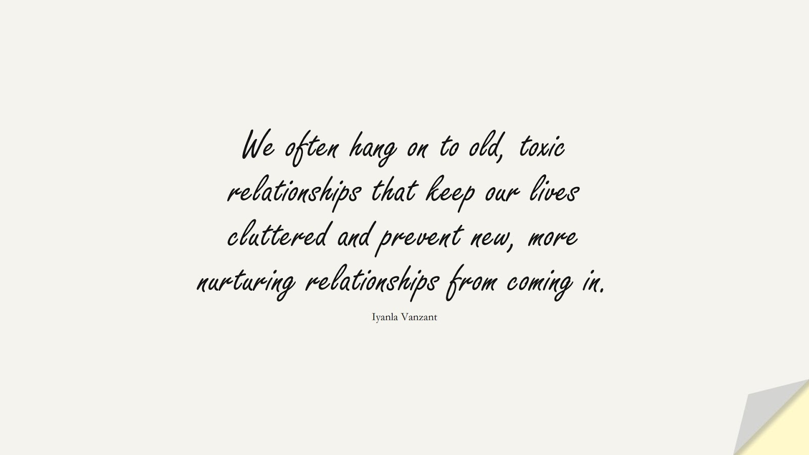 We often hang on to old, toxic relationships that keep our lives cluttered and prevent new, more nurturing relationships from coming in. (Iyanla Vanzant);  #RelationshipQuotes