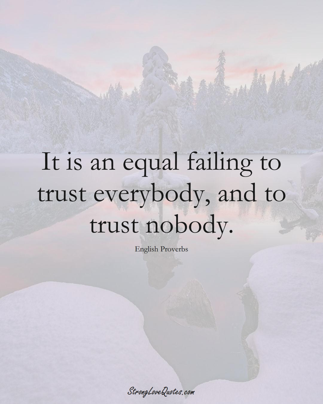 It is an equal failing to trust everybody, and to trust nobody. (English Sayings);  #EuropeanSayings