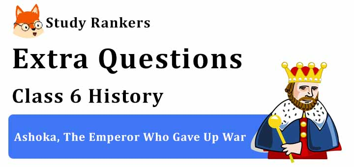 Ashoka, The Emperor Who Gave Up War Extra Questions Chapter 7 Class 6 History