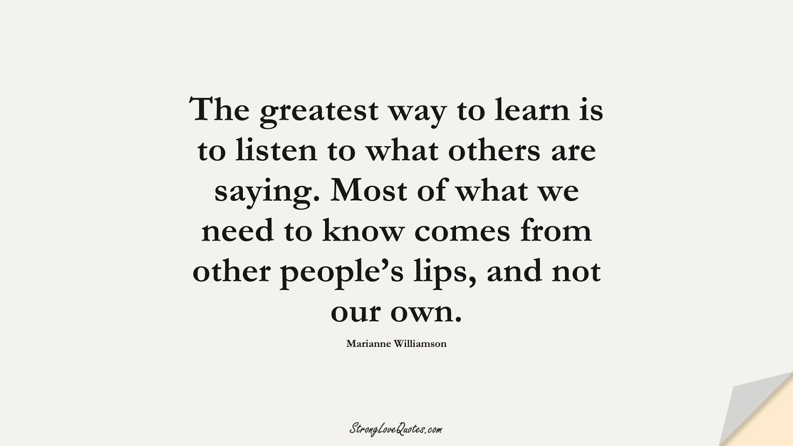 The greatest way to learn is to listen to what others are saying. Most of what we need to know comes from other people's lips, and not our own. (Marianne Williamson);  #LearningQuotes