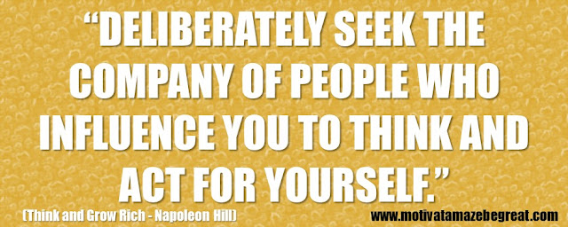 "56 Best Think And Grow Rich Quotes by Napoleon Hill: ""Deliberately seek the company of people who influence you to think and act for yourself."""