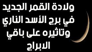ولادة القمر الجديد في برج الأسد الناري وتاثيره على باقي الابراج