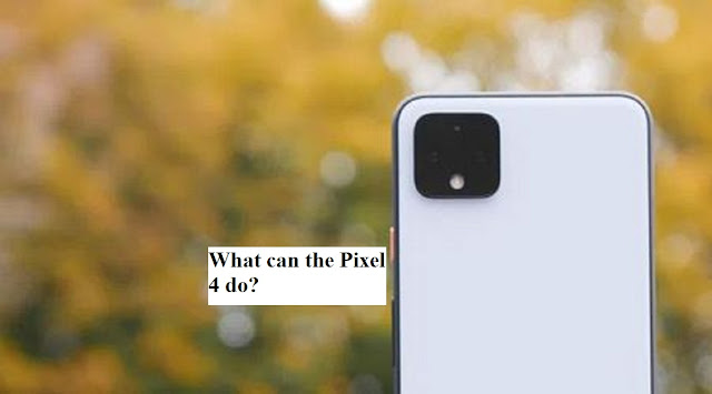 What can the pixel 4 do?