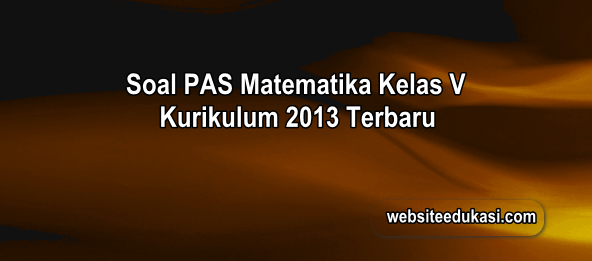 Soal PAS Matematika Kelas 5 Kurikulum 2013 Tahun 2019