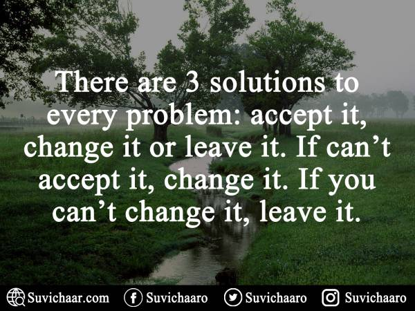 There are 3 solutions to every problem; accept it, change it or leave it. If can't accept it, change it. If you can't change it, leave it.