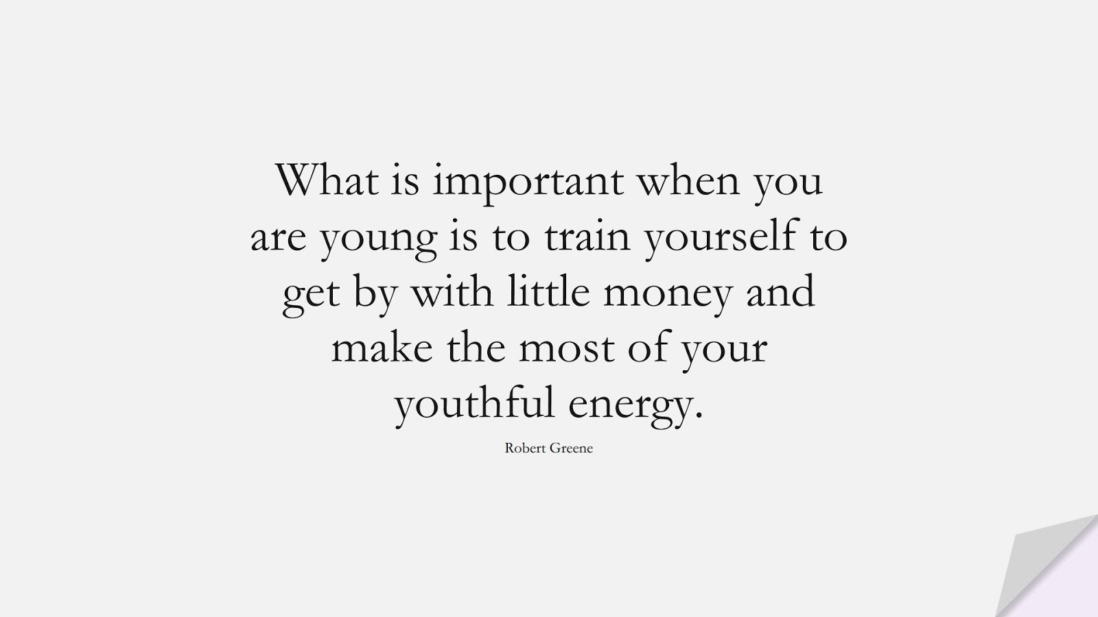 What is important when you are young is to train yourself to get by with little money and make the most of your youthful energy. (Robert Greene);  #MoneyQuotes