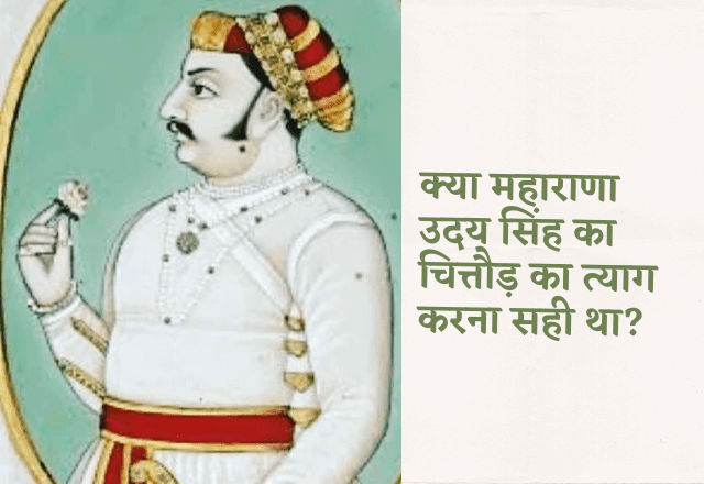 Was it right decision for Udai Singh to leave chittorgarh in 1567